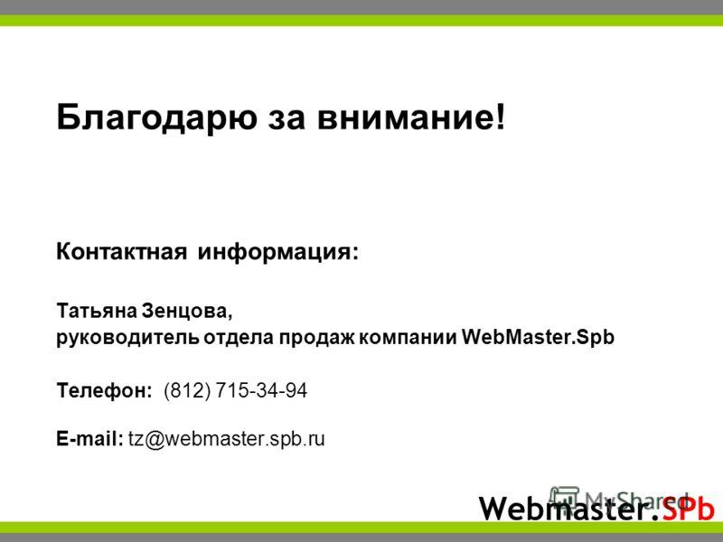 Webmaster.SPb Благодарю за внимание! Контактная информация: Татьяна Зенцова, руководитель отдела продаж компании WebMaster.Spb Телефон: (812) 715-34-94 E-mail: tz@webmaster.spb.ru