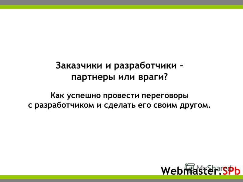 Webmaster.SPb Заказчики и разработчики – партнеры или враги? Как успешно провести переговоры с разработчиком и сделать его своим другом.