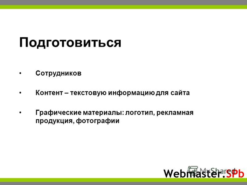 Webmaster.SPb Подготовиться Сотрудников Контент – текстовую информацию для сайта Графические материалы: логотип, рекламная продукция, фотографии