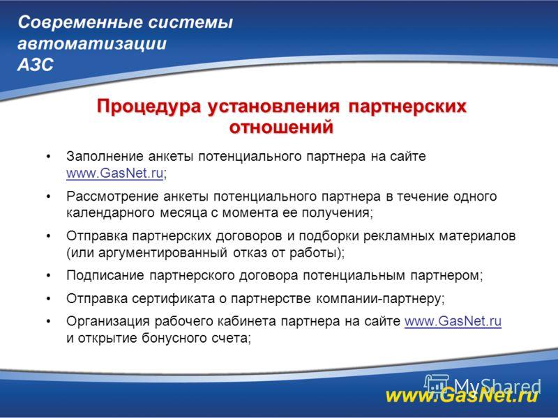 Процедура установления партнерских отношений Заполнение анкеты потенциального партнера на сайте www.GasNet.ru; Рассмотрение анкеты потенциального партнера в течение одного календарного месяца с момента ее получения; Отправка партнерских договоров и п