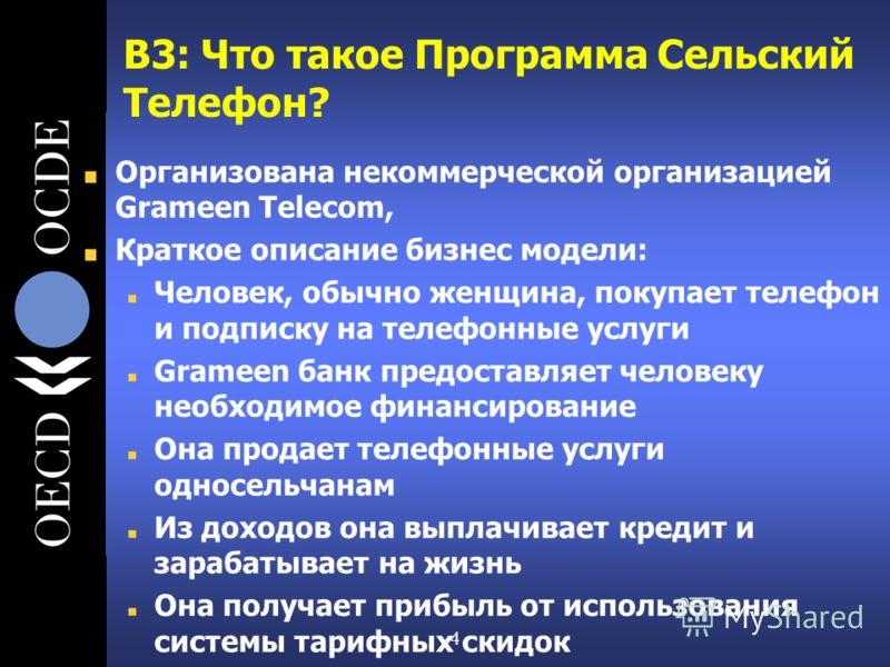 4 В3: Что такое Программа Сельский Телефон? Организована некоммерческой организацией Grameen Telecom, Краткое описание бизнес модели: Человек, обычно женщина, покупает телефон и подписку на телефонные услуги Grameen банк предоставляет человеку необхо
