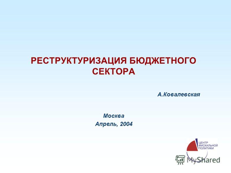 РЕСТРУКТУРИЗАЦИЯ БЮДЖЕТНОГО СЕКТОРА А.Ковалевская Москва Апрель, 2004