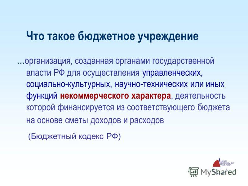Что такое бюджетное учреждение... организация, созданная органами государственной власти РФ для осуществления управленческих, социально-культурных, научно-технических или иных функций некоммерческого характера, деятельность которой финансируется из с