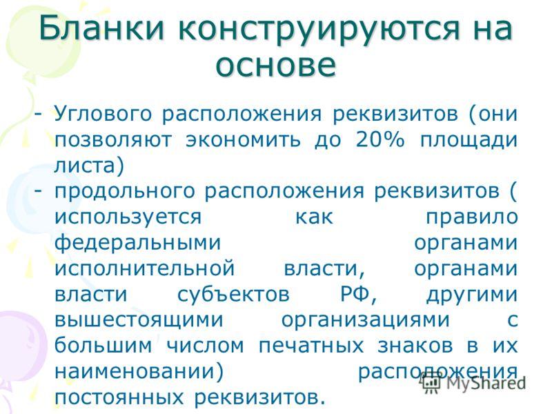 Бланки конструируются на основе -Углового расположения реквизитов (они позволяют экономить до 20% площади листа) -продольного расположения реквизитов ( используется как правило федеральными органами исполнительной власти, органами власти субъектов РФ