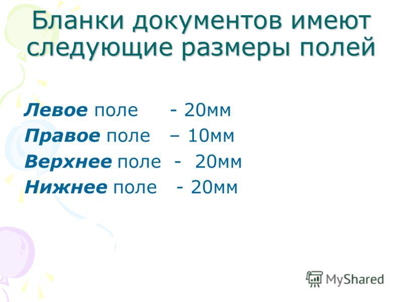 Бланки документов имеют следующие размеры полей Левое поле - 20мм Правое поле – 10мм Верхнее поле - 20мм Нижнее поле - 20мм