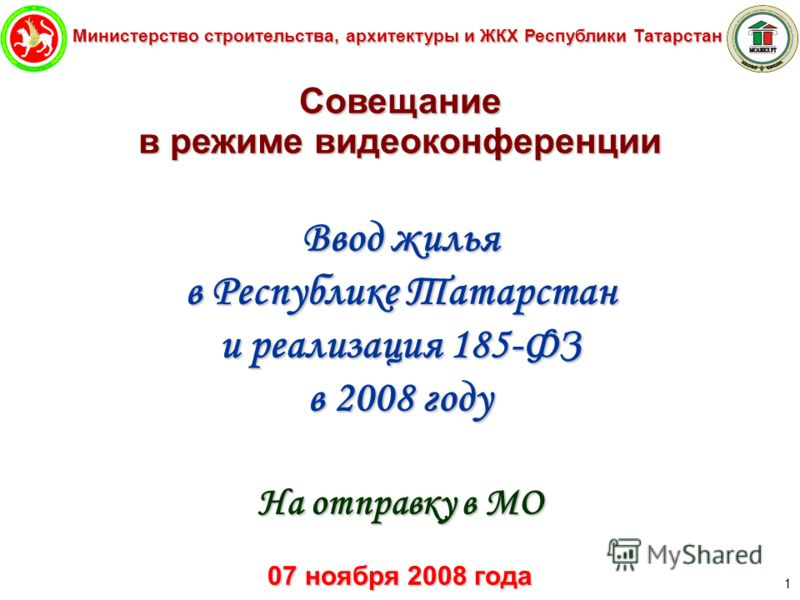 Министерство строительства, архитектуры и ЖКХ Республики Татарстан 1 Совещание в режиме видеоконференции Ввод жилья в Республике Татарстан и реализация 185-ФЗ в 2008 году На отправку в МО 07 ноября 2008 года
