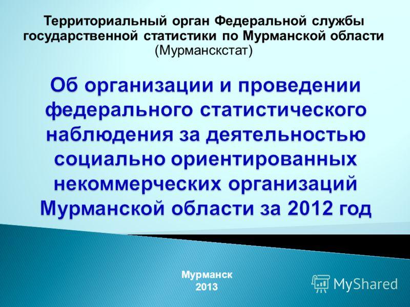 Территориальный орган Федеральной службы государственной статистики по Мурманской области (Мурманскстат) Мурманск 2013