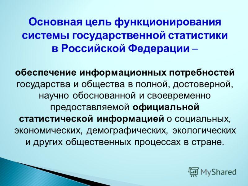 Основная цель функционирования системы государственной статистики в Российской Федерации – обеспечение информационных потребностей государства и общества в полной, достоверной, научно обоснованной и своевременно предоставляемой официальной статистиче