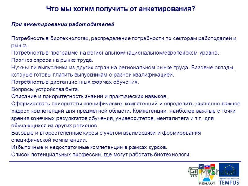 Что мы хотим получить от анкетирования? При анкетировании работодателей Потребность в биотехнологах, распределение потребности по секторам работодалей и рынка. Потребность в программе на региональном/национальном/европейском уровне. Прогноз спроса на