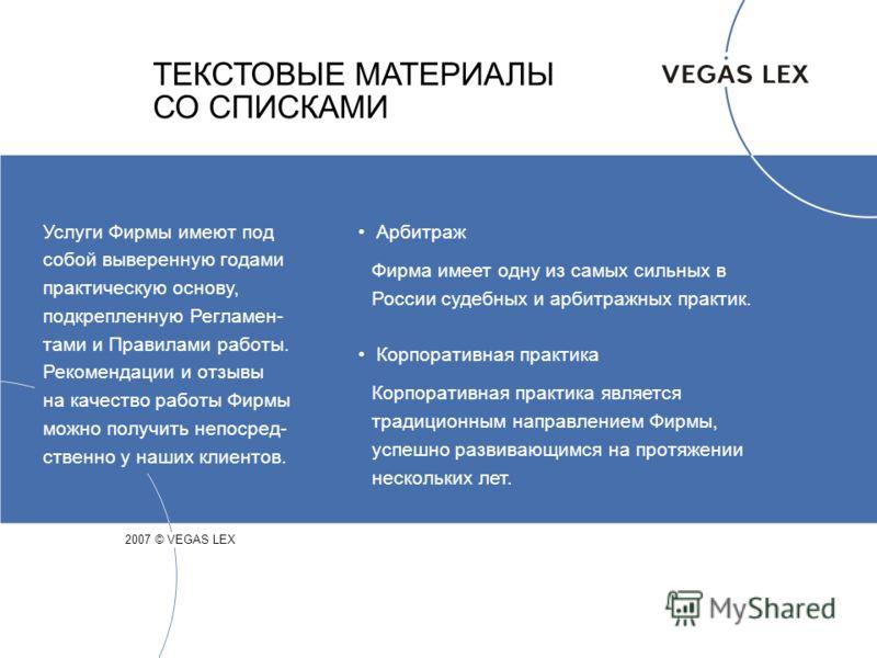 ТЕКСТОВЫЕ МАТЕРИАЛЫ СО СПИСКАМИ 2007 © VEGAS LEX Арбитраж Фирма имеет одну из самых сильных в России судебных и арбитражных практик. Корпоративная практика Корпоративная практика является традиционным направлением Фирмы, успешно развивающимся на прот