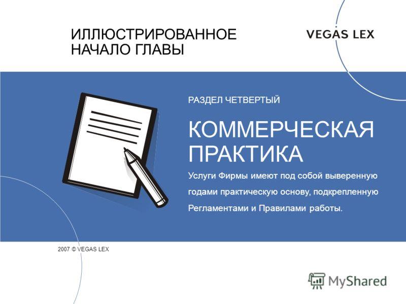 ИЛЛЮСТРИРОВАННОЕ НАЧАЛО ГЛАВЫ 2007 © VEGAS LEX РАЗДЕЛ ЧЕТВЕРТЫЙ КОММЕРЧЕСКАЯ ПРАКТИКА Услуги Фирмы имеют под собой выверенную годами практическую основу, подкрепленную Регламентами и Правилами работы.
