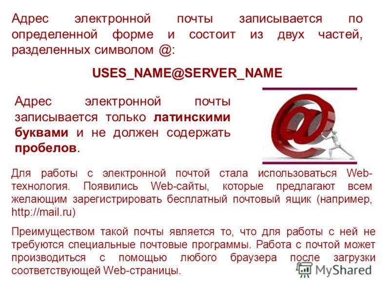 Адрес электронной почты записывается по определенной форме и состоит из двух частей, разделенных символом @: USES_NAME@SERVER_NAME Адрес электронной почты записывается только латинскими буквами и не должен содержать пробелов. Для работы с электронной