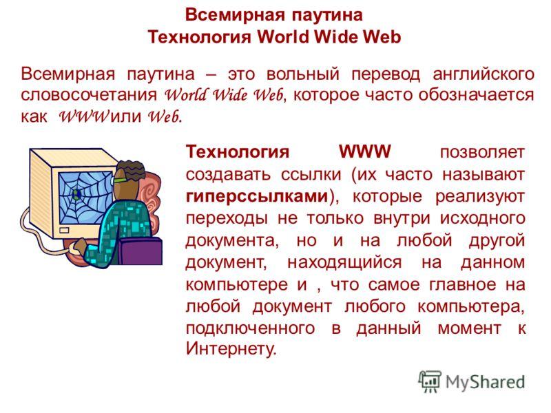 Всемирная паутина Технология World Wide Web Всемирная паутина – это вольный перевод английского словосочетания World Wide Web, которое часто обозначается как WWW или Web. Технология WWW позволяет создавать ссылки (их часто называют гиперссылками), ко