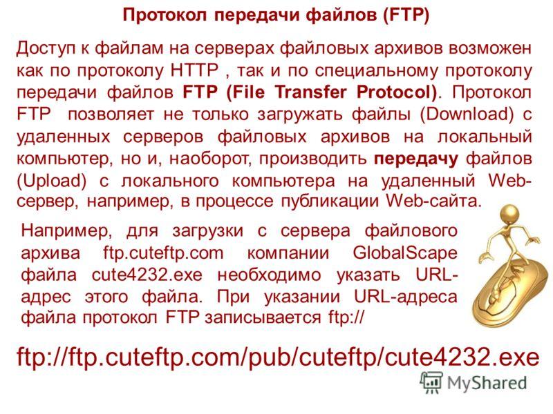 Протокол передачи файлов (FTP) Доступ к файлам на серверах файловых архивов возможен как по протоколу HTTP, так и по специальному протоколу передачи файлов FTP (File Transfer Protocol). Протокол FTP позволяет не только загружать файлы (Download) с уд