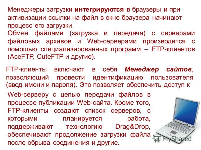 Менеджеры загрузки интегрируются в браузеры и при активизации ссылки на файл в окне браузера начинают процесс его загрузки. Обмен файлами (загрузка и передача) с серверами файловых архивов и Web-серверами производится с помощью специализированных про