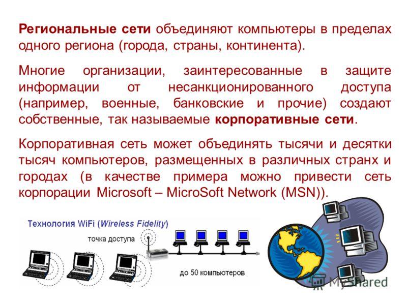 Региональные сети объединяют компьютеры в пределах одного региона (города, страны, континента). Многие организации, заинтересованные в защите информации от несанкционированного доступа (например, военные, банковские и прочие) создают собственные, так