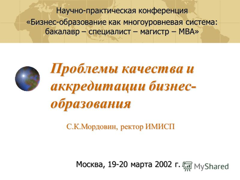 Проблемы качества и аккредитации бизнес- образования Научно-практическая конференция «Бизнес-образование как многоуровневая система: бакалавр – специалист – магистр – МВА» С.К.Мордовин, ректор ИМИСП Москва, 19-20 марта 2002 г.