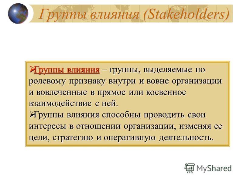 Группы влияния (Stakeholders) Группы влияния – группы, выделяемые по ролевому признаку внутри и вовне организации и вовлеченные в прямое или косвенное взаимодействие с ней. Группы влияния – группы, выделяемые по ролевому признаку внутри и вовне орган