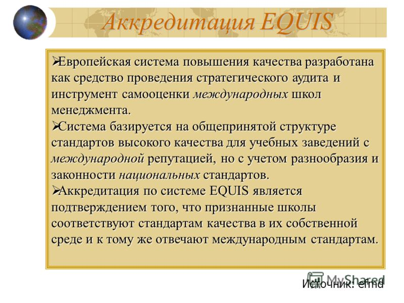 Аккредитация EQUIS Европейская система повышения качества разработана как средство проведения стратегического аудита и инструмент самооценки международных школ менеджмента. Европейская система повышения качества разработана как средство проведения ст