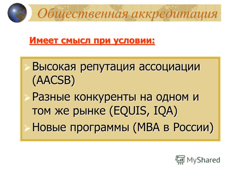 Общественная аккредитация Высокая репутация ассоциации (AACSB) Высокая репутация ассоциации (AACSB) Разные конкуренты на одном и том же рынке (EQUIS, IQA) Разные конкуренты на одном и том же рынке (EQUIS, IQA) Новые программы (MBA в России) Новые про