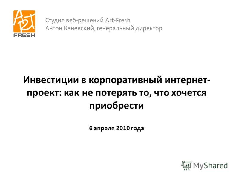 Инвестиции в корпоративный интернет- проект: как не потерять то, что хочется приобрести 6 апреля 2010 года Студия веб-решений Art-Fresh Антон Каневский, генеральный директор