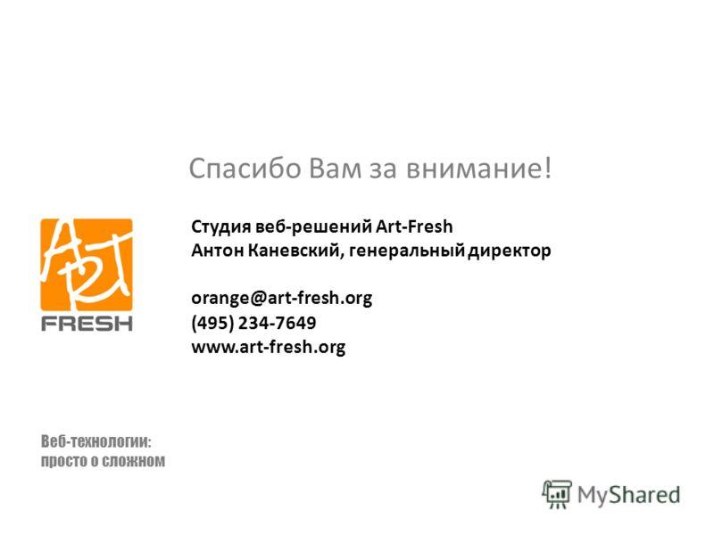 Спасибо Вам за внимание! Студия веб-решений Art-Fresh Антон Каневский, генеральный директор orange@art-fresh.org (495) 234-7649 www.art-fresh.org Веб-технологии: просто о сложном