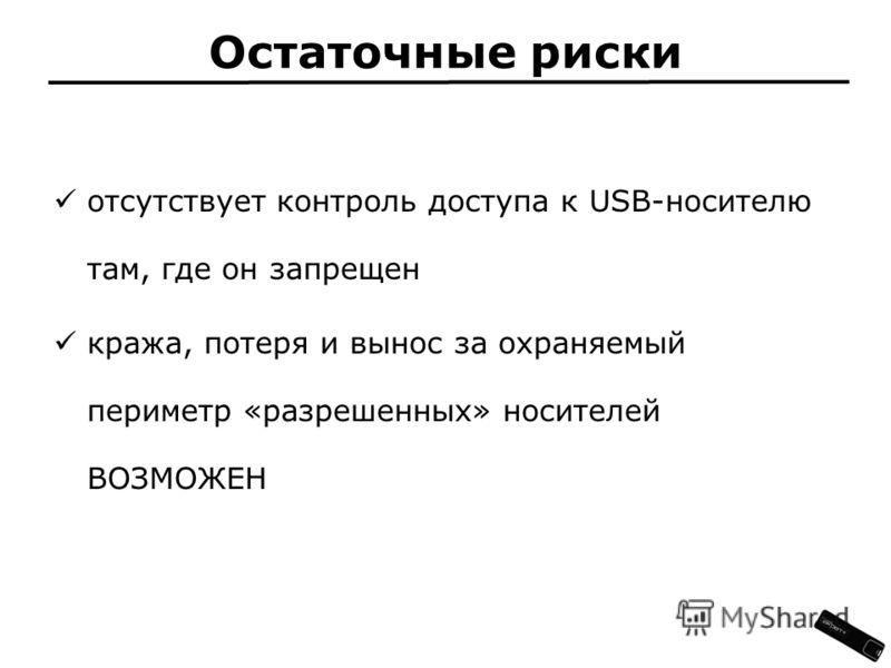 Остаточные риски отсутствует контроль доступа к USB-носителю там, где он запрещен кража, потеря и вынос за охраняемый периметр «разрешенных» носителей ВОЗМОЖЕН