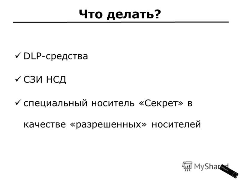 Что делать? DLP-средства СЗИ НСД специальный носитель «Секрет» в качестве «разрешенных» носителей