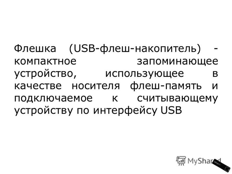 Флешка (USB-флеш-накопитель) - компактное запоминающее устройство, использующее в качестве носителя флеш-память и подключаемое к считывающему устройству по интерфейсу USB