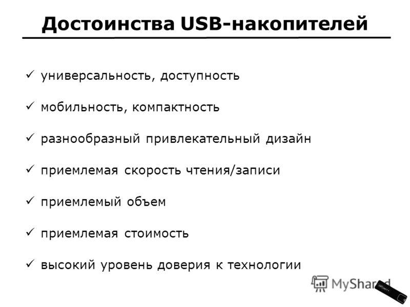 универсальность, доступность мобильность, компактность разнообразный привлекательный дизайн приемлемая скорость чтения/записи приемлемый объем приемлемая стоимость высокий уровень доверия к технологии Достоинства USB-накопителей