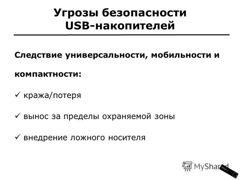 Угрозы безопасности USB-накопителей Следствие универсальности, мобильности и компактности: кража/потеря вынос за пределы охраняемой зоны внедрение ложного носителя