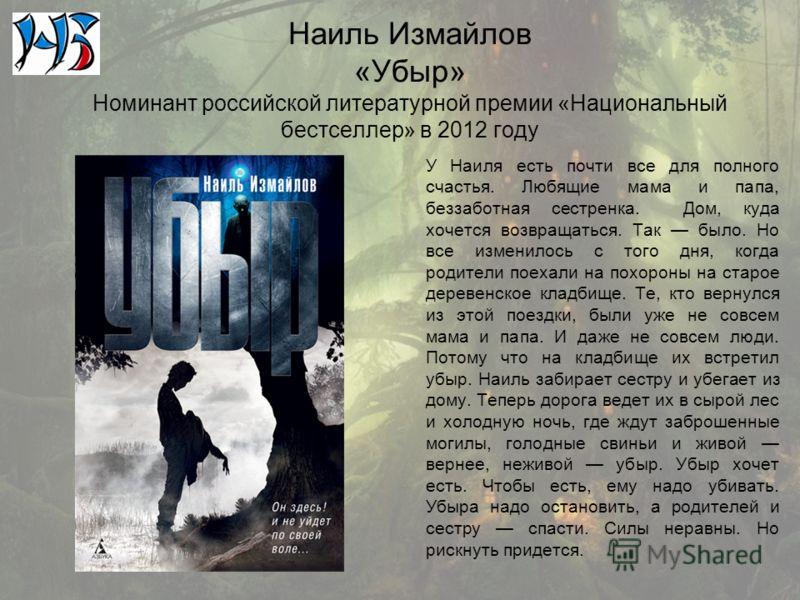 Наиль Измайлов «Убыр» Номинант российской литературной премии «Национальный бестселлер» в 2012 году У Наиля есть почти все для полного счастья. Любящие мама и папа, беззаботная сестренка. Дом, куда хочется возвращаться. Так было. Но все изменилось с