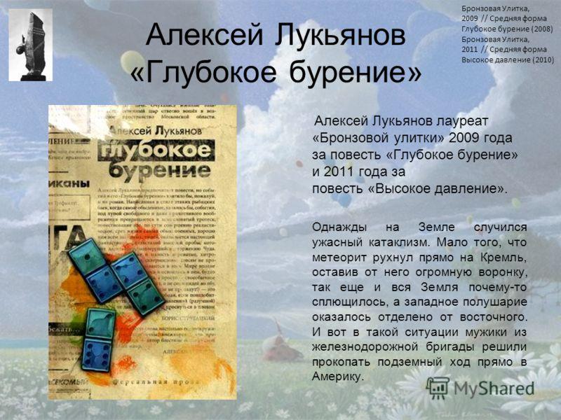 Алексей Лукьянов «Глубокое бурение» Алексей Лукьянов лауреат «Бронзовой улитки» 2009 года за повесть «Глубокое бурение» и 2011 года за повесть «Высокое давление». Однажды на Земле случился ужасный катаклизм. Мало того, что метеорит рухнул прямо на Кр