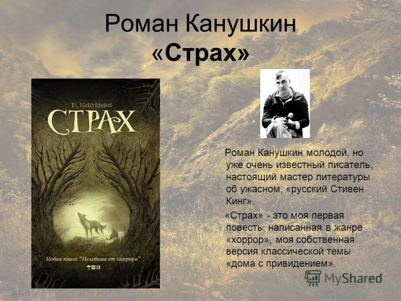 Роман Канушкин «Страх» Роман Канушкин молодой, но уже очень известный писатель, настоящий мастер литературы об ужасном, «русский Стивен Кинг». «Страх» - это моя первая повесть, написанная в жанре «хоррор», моя собственная версия классической темы «до