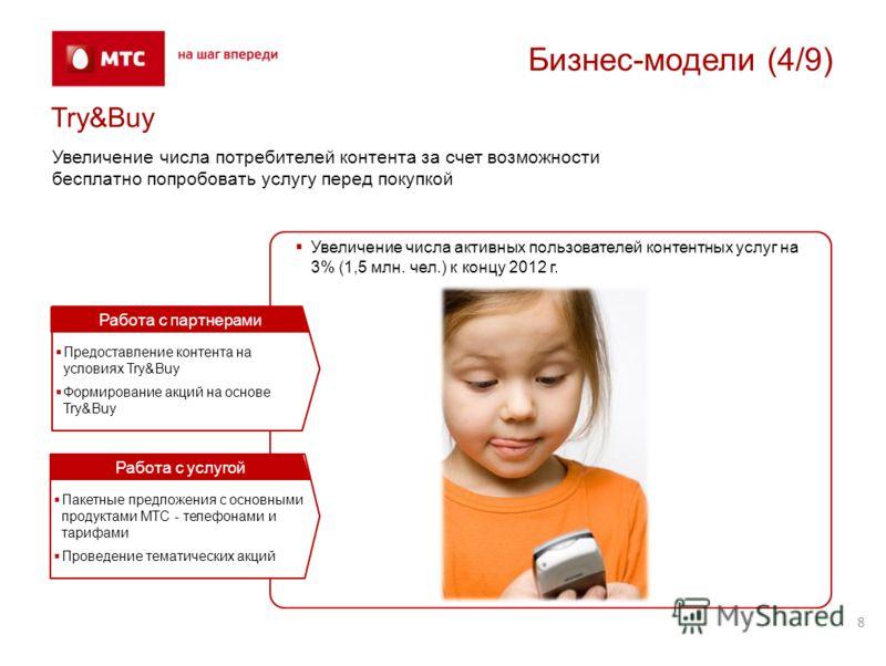 8 Бизнес-модели (4/9) Try&Buy Увеличение числа потребителей контента за счет возможности бесплатно попробовать услугу перед покупкой Увеличение числа активных пользователей контентных услуг на 3% (1,5 млн. чел.) к концу 2012 г. Предоставление контент