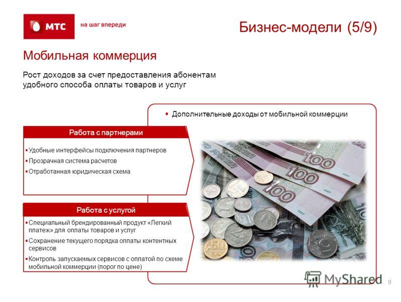 9 Бизнес-модели (5/9) Мобильная коммерция Рост доходов за счет предоставления абонентам удобного способа оплаты товаров и услуг Дополнительные доходы от мобильной коммерции Удобные интерфейсы подключения партнеров Прозрачная система расчетов Отработа