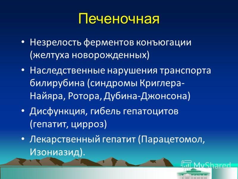 Печеночная Незрелость ферментов конъюгации (желтуха новорожденных) Наследственные нарушения транспорта билирубина (синдромы Криглера- Найяра, Ротора, Дубина-Джонсона) Дисфункция, гибель гепатоцитов (гепатит, цирроз) Лекарственный гепатит (Парацетомол