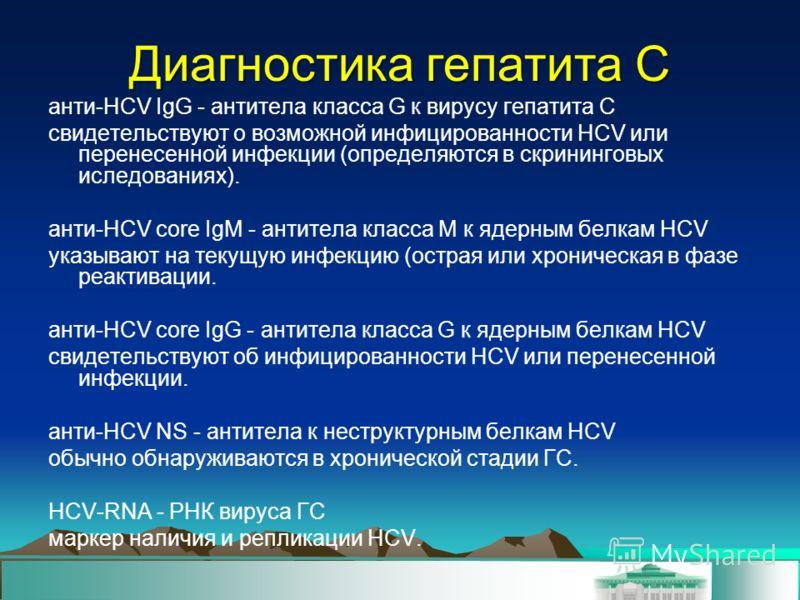 Диагностика гепатита C анти-HСV IgG - антитела класса G к вирусу гепатита C свидетельствуют о возможной инфицированности HCV или перенесенной инфекции (определяются в скрининговых иследованиях). анти-HCV core IgM - антитела класса М к ядерным белкам