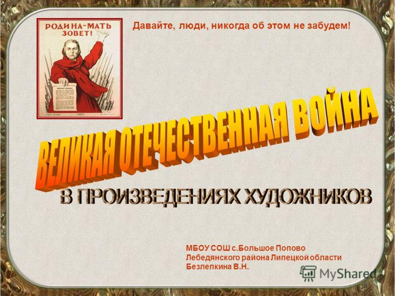 МБОУ СОШ с.Большое Попово Лебедянского района Липецкой области Безлепкина В.Н. Давайте, люди, никогда об этом не забудем!