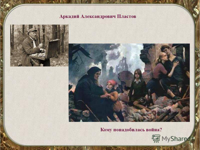 Аркадий Александрович Пластов Кому понадобилась война?