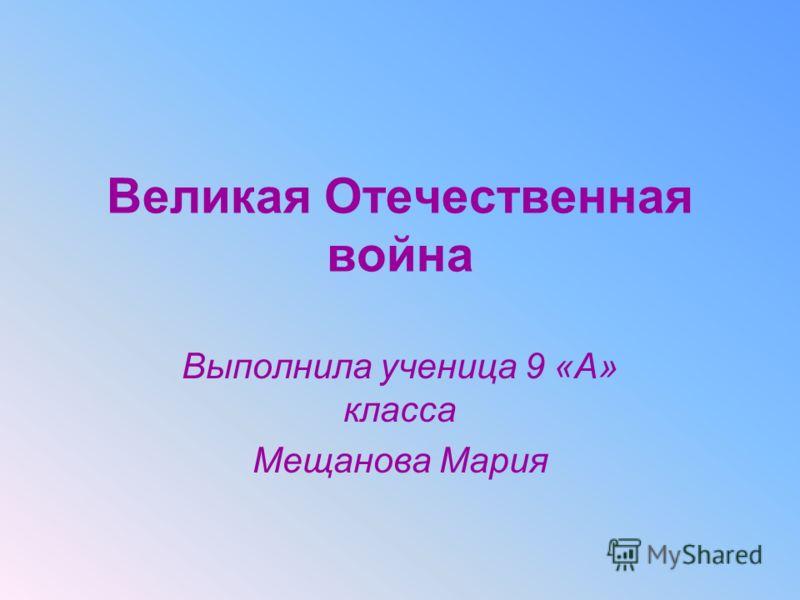 Великая Отечественная война Выполнила ученица 9 «А» класса Мещанова Мария