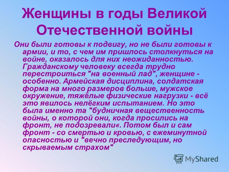 Женщины в годы Великой Отечественной войны Они были готовы к подвигу, но не были готовы к армии, и то, с чем им пришлось столкнуться на войне, оказалось для них неожиданностью. Гражданскому человеку всегда трудно перестроиться