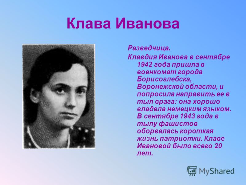 Клава Иванова Разведчица. Клавдия Иванова в сентябре 1942 года пришла в военкомат города Борисоглебска, Воронежской области, и попросила направить ее в тыл врага: она хорошо владела немецким языком. В сентябре 1943 года в тылу фашистов оборвалась кор