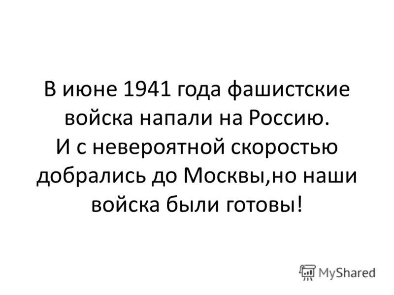 В июне 1941 года фашистские войска напали на Россию. И с невероятной скоростью добрались до Москвы,но наши войска были готовы!