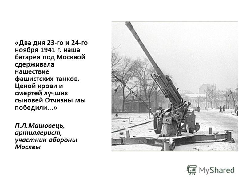«Два дня 23-го и 24-го ноября 1941 г. наша батарея под Москвой сдерживала нашествие фашистских танков. Ценой крови и смертей лучших сыновей Отчизны мы победили...» П.Л.Машовець, артиллерист, участник обороны Москвы