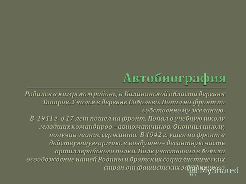 Родился в кимрском районе, в Калининской области деревня Топорок. Учился в деревне Соболево. Попал на фронт по собственному желанию. В 1941 г. в 17 лет пошел на фронт. Попал в учебную школу младших командиров – автоматчиков. Окончил школу, получив зв