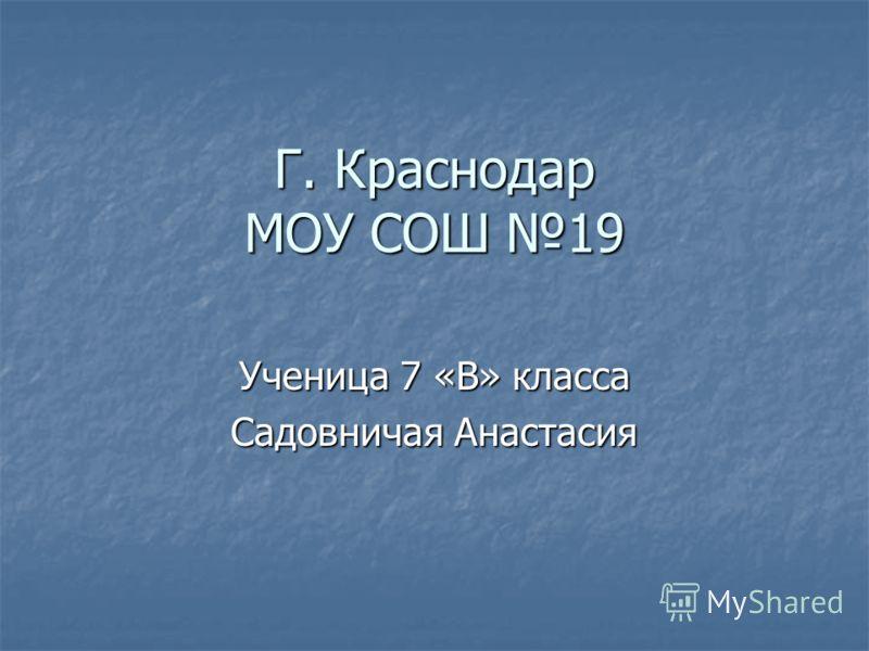 Г. Краснодар МОУ СОШ 19 Ученица 7 «В» класса Садовничая Анастасия