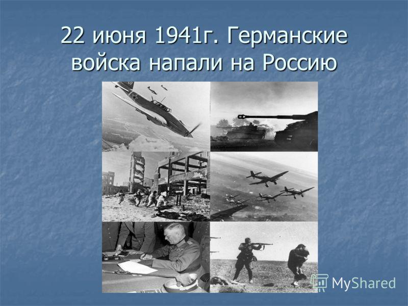 22 июня 1941г. Германские войска напали на Россию