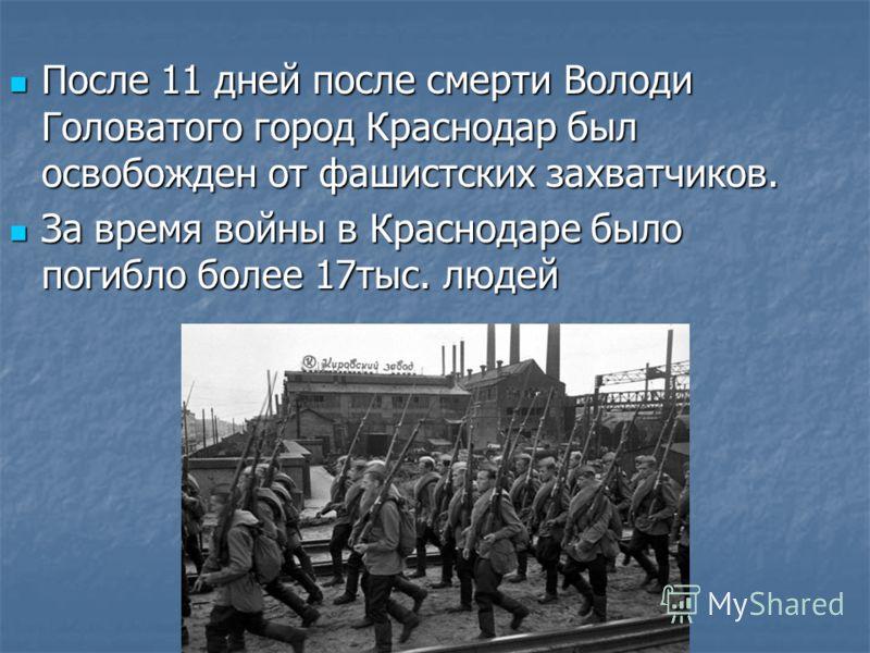 После 11 дней после смерти Володи Головатого город Краснодар был освобожден от фашистских захватчиков. После 11 дней после смерти Володи Головатого город Краснодар был освобожден от фашистских захватчиков. За время войны в Краснодаре было погибло бол