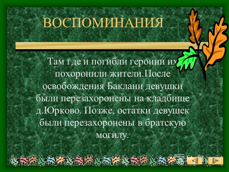 ВОСПОМИНАНИЯ Там где и погибли героини их похоронили жители.После освобождения Баклани девушки были перезахоронены на кладбище д.Юрково. Позже, остатки девушек были перезахоронены в братскую могилу.